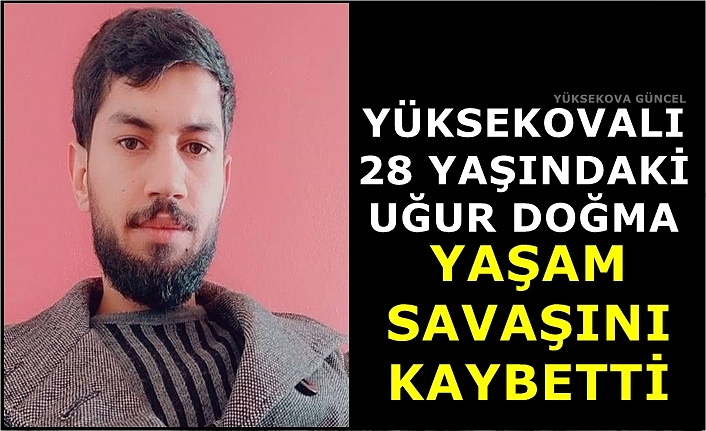 Yüksekovalı 28 Yaşındaki Uğur Doğma Yaşam Savaşını Kaybetti