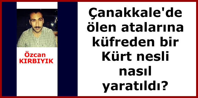 Çanakkale'de ölen atalarına küfreden bir Kürt nesli nasıl yaratıldı?