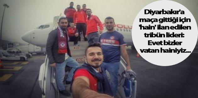 Diyarbakır'a maça gittiği için 'hain' ilan edilen tribün lideri: Evet bizler vatan hainiyiz...