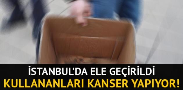 İstanbul'da 'ölümcül ürün' operasyonu!