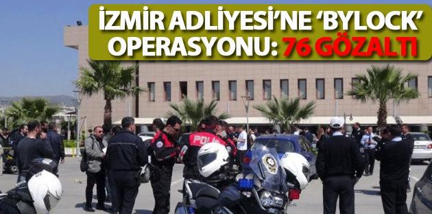İzmir Adliyesi'ne 'bylock' operasyonu: 76 gözaltı