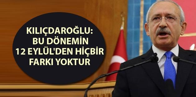 Kılıçdaroğlu: Bu dönemin 12 Eylül'den hiçbir farkı yoktur