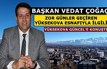 Başkan Vedat Çoğaç, Zor Günler Geçiren Yüksekova Esnafıyla İlgili, Yüksekova Güncel'e Konuştu