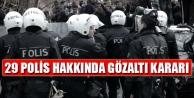 29 polis hakkında gözaltı kararı