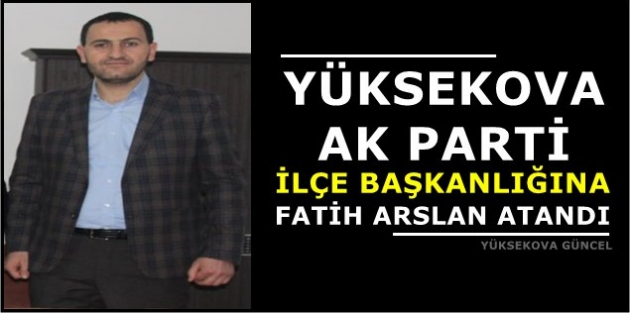Yüksekova Ak Parti İlçe Başkanlığına Fatih Arslan Atandı