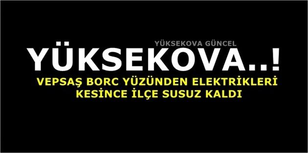 Yüksekova..! VEPSAŞ Borc Yüzünden Elektrikleri Kesince İlçe Susuz Kaldı