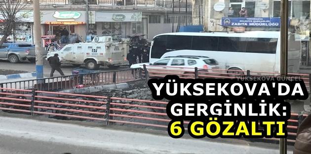 Yüksekova'da gerginlik: 6 gözaltı