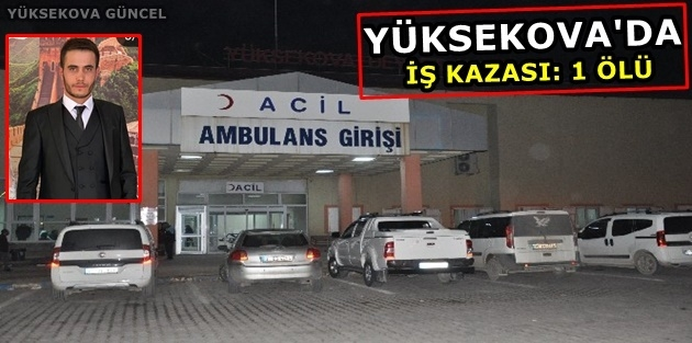 Yüksekova'da iş kazası: 1 ölü