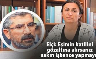 Elçi: Eşimin katilini gözaltına alırsanız sakın işkence yapmayın